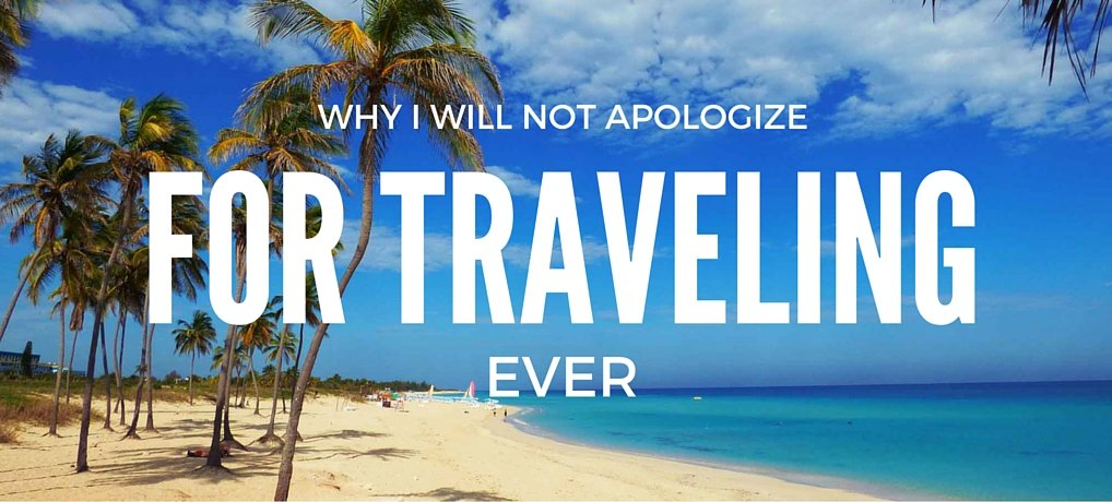Travel Inspiration: Why i wiil not apologize for traveling .. EVER!