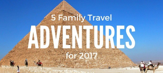 5 Family Travel Vacations for 2017