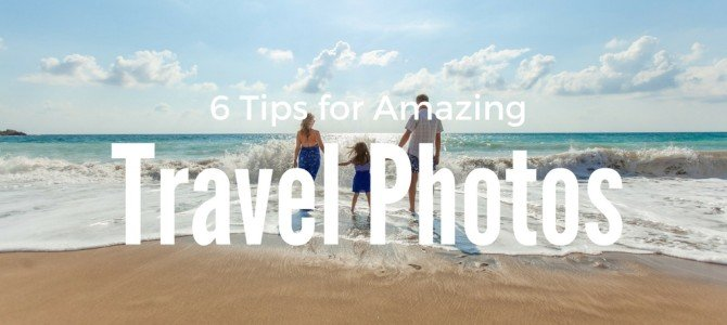 6 Tips for Taking Amazing Family Travel Pictures
