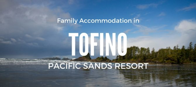 Tofino Family Accommodation: Pacific Sands Resort Review