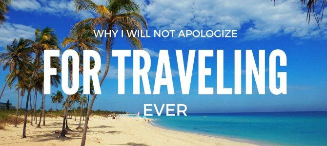 Why I Will Not Apologize for Traveling EVER
