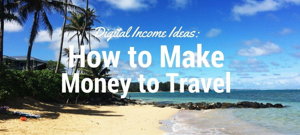 Digital Income Ideas: How to Make Money to Travel