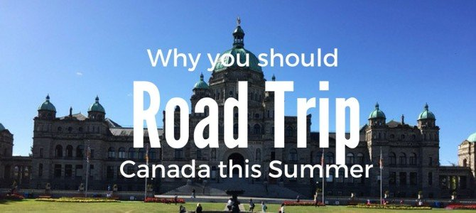 Why you should Road Trip Canada this Summer