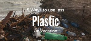 5 Ways to use less Plastic on Vacation