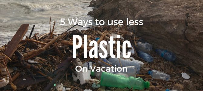 5 Ways to Create Less Waste on Vacation
