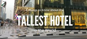 Things to know about the tallest hotel in the world gevora hotel dubai UAE