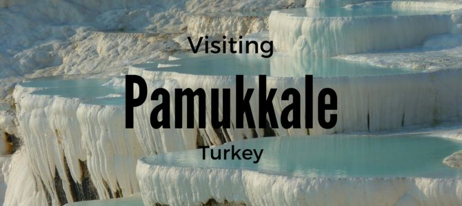 Visiting Pamukkale Tips and Everything you Should Know Before Your Visit