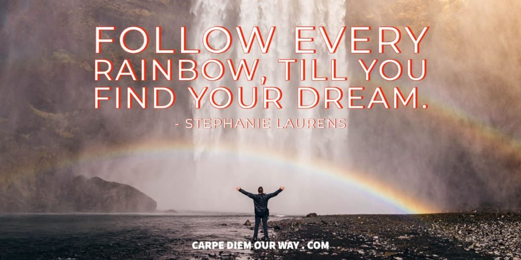 Follow every rainbow until you find your dream - Stephanie Laurens