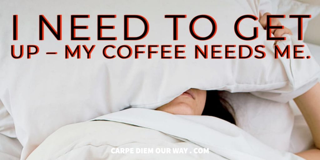 I need to get up – my coffee needs me.