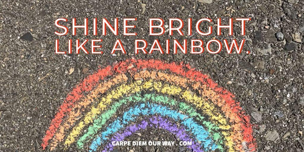 Shine bright like a rainbow.