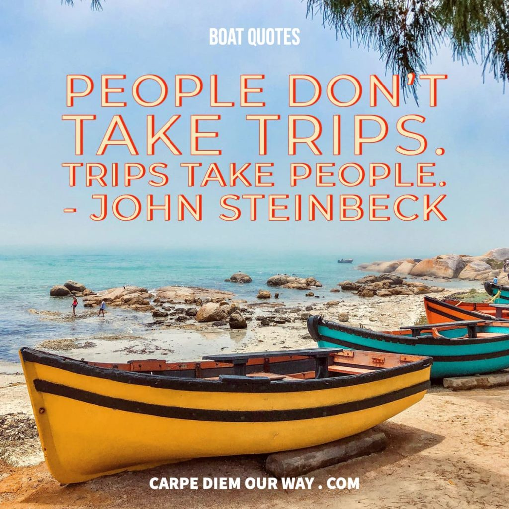 boat quotes people dont take trips trips take people.