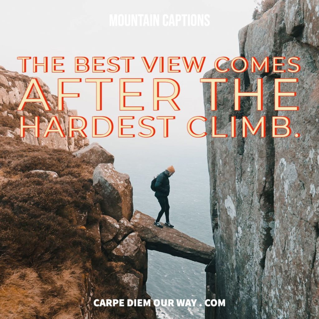The best view comes after the hardest climb. Mountain captions.
