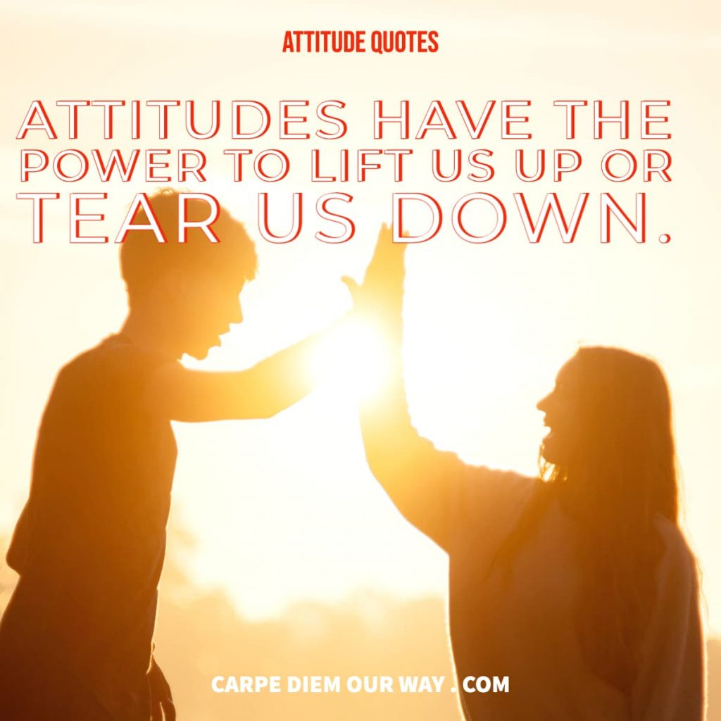 Attitudes have the power to lift us up or tear us down.